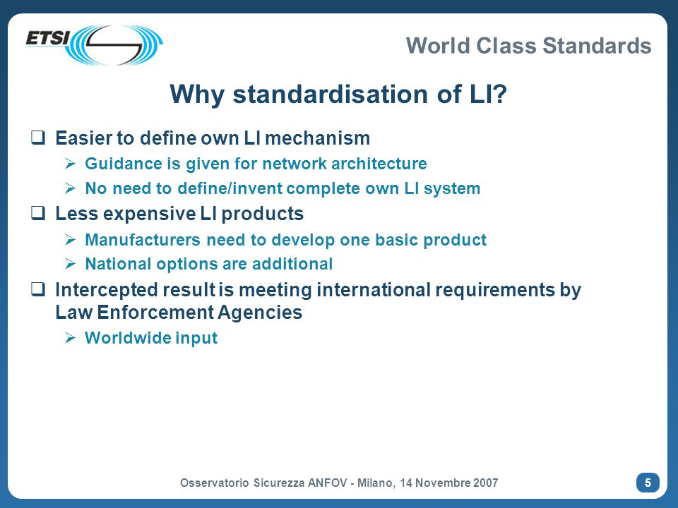 World Class Standards Osservatorio Sicurezza ANFOV - Milano, 14 Novembre 2007 6 Lawful Interception TC in ETSI  ETSI/Technical Committee Security (TC SEC)  Working Group Lawful Interception (SEC-WGLI) (1997)  ETSI/Technical Committee Lawful Interception (TC LI)  Established as stand-alone TC in Oct 2002  Meetings  Three plenary meetings a year (65-75 participants)  Rapporteur meetings on specific technical issues (4 Rapp meetings per year average, 15-25 participants)