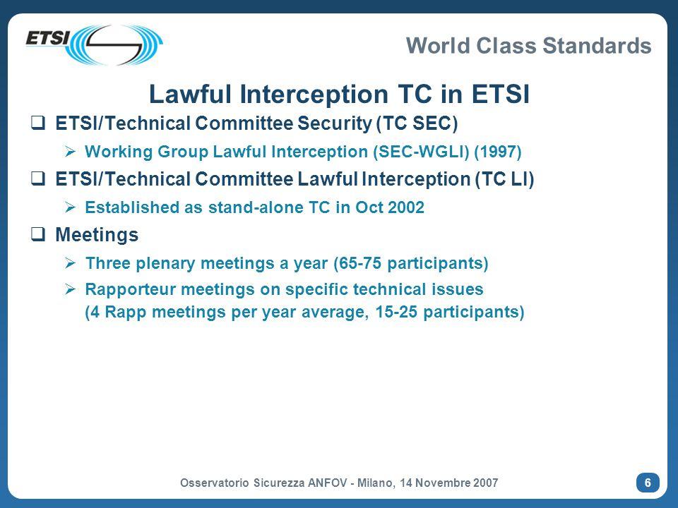World Class Standards Osservatorio Sicurezza ANFOV - Milano, 14 Novembre 2007 17 (ETSI TR 102 528) Reference model for LI in IP networks (TR 102 528) (ETSI TR 102 528) LI Administration Function (AF) Lawful Interception Mediation Function (MF) HI1 HI2 (IRI) HI3 (CC) INI2 INI3 HI INI1a CCCI LEA Domain CSP Domain CCTI InterceptRelated Information Internal Interception Function (IRI - IIF) Content of Communication Internal Interception Function (CC - IIF) Content of Communication Trigger Function (CCTF) INI1b INI1c Law Enforcement Agency Authorisation authority / Law Enforcement Agency