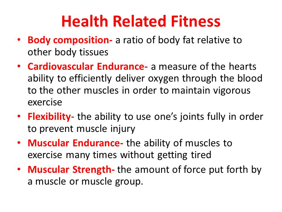 Examples of health related components of fitness Cardiorespiratory endurance-jogging, swimming, cycling, roller blading Flexibility-stretching