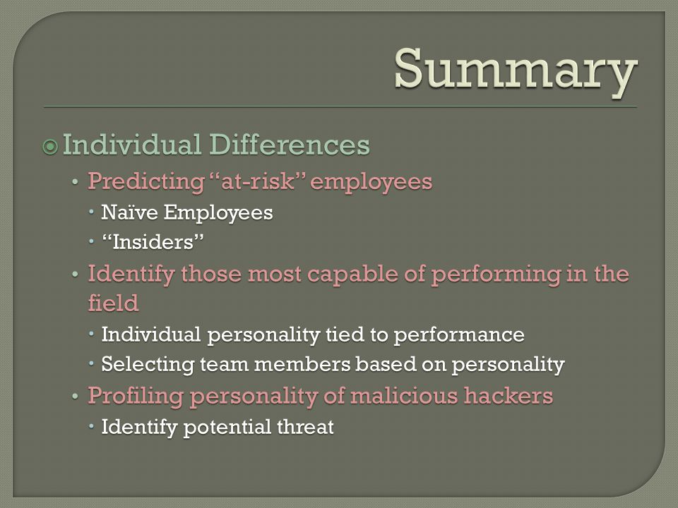  Individual Differences Predicting at-risk employees  Naïve Employees  Insiders Identify those most capable of performing in the field  Individual personality tied to performance  Selecting team members based on personality Profiling personality of malicious hackers  Identify potential threat  Individual Differences Predicting at-risk employees  Naïve Employees  Insiders Identify those most capable of performing in the field  Individual personality tied to performance  Selecting team members based on personality Profiling personality of malicious hackers  Identify potential threat