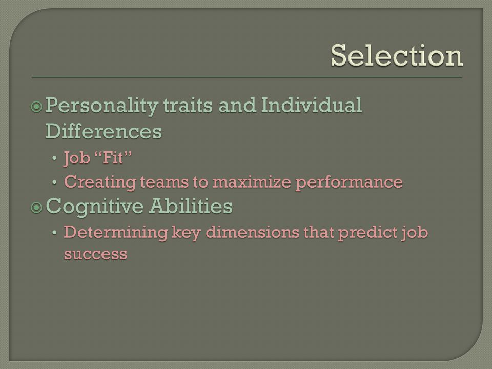  Personality traits and Individual Differences Job Fit Creating teams to maximize performance  Cognitive Abilities Determining key dimensions that predict job success  Personality traits and Individual Differences Job Fit Creating teams to maximize performance  Cognitive Abilities Determining key dimensions that predict job success