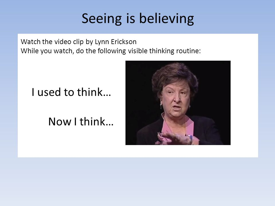 Seeing is believing Watch the video clip by Lynn Erickson While you watch, do the following visible thinking routine: I used to think… Now I think…