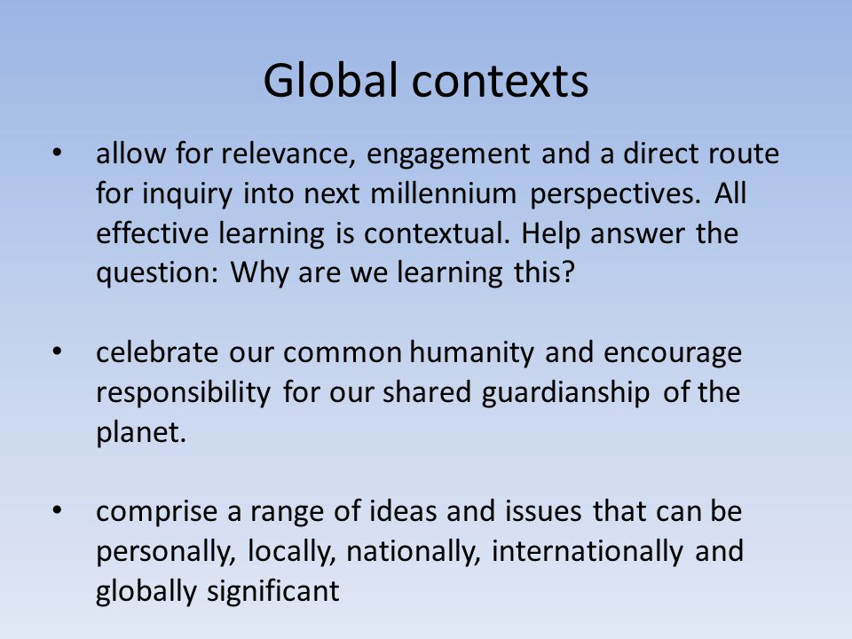 Global contexts allow for relevance, engagement and a direct route for inquiry into next millennium perspectives. All effective learning is contextual