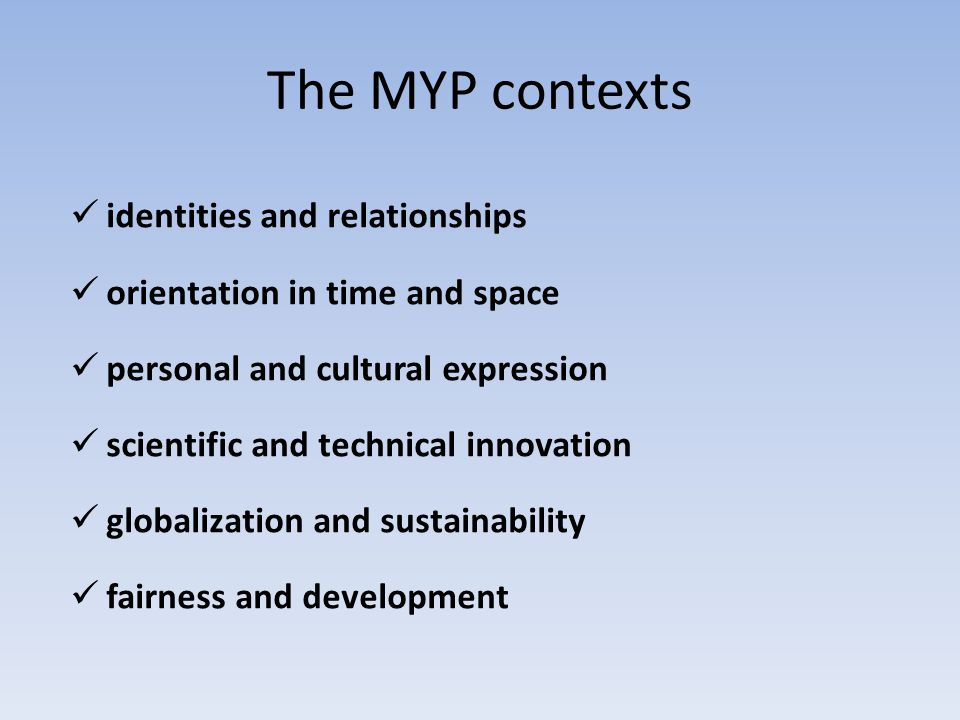 The MYP contexts identities and relationships orientation in time and space personal and cultural expression scientific and technical innovation globa