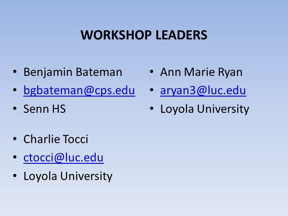 WORKSHOP LEADERS Benjamin Bateman bgbateman@cps.edu Senn HS Ann Marie Ryan aryan3@luc.edu Loyola University Charlie Tocci ctocci@luc.edu Loyola Univer