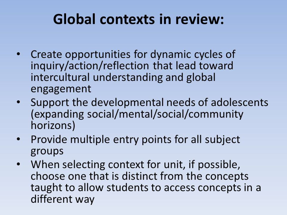 Global contexts in review: Create opportunities for dynamic cycles of inquiry/action/reflection that lead toward intercultural understanding and globa