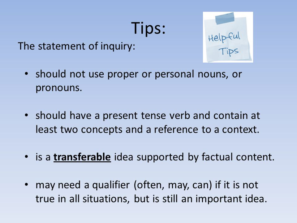 Tips: The statement of inquiry: should not use proper or personal nouns, or pronouns. should have a present tense verb and contain at least two concep