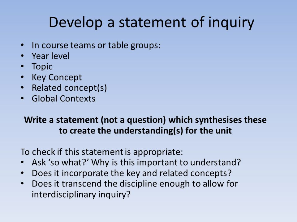 Develop a statement of inquiry In course teams or table groups: Year level Topic Key Concept Related concept(s) Global Contexts Write a statement (not
