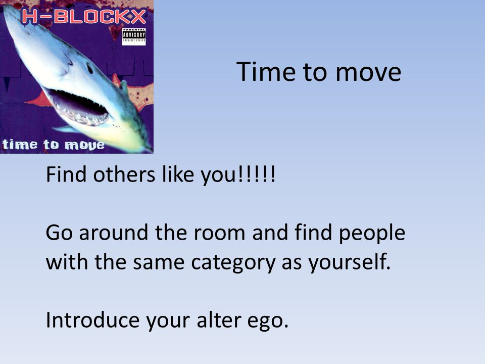 Time to move Find others like you!!!!! Go around the room and find people with the same category as yourself. Introduce your alter ego.