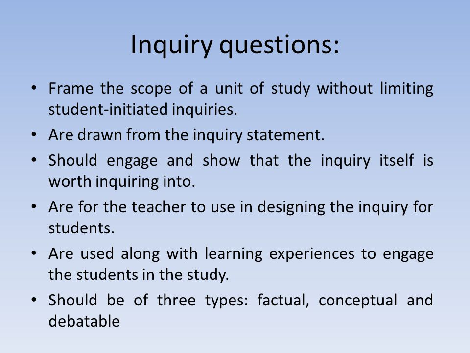 Inquiry questions: Frame the scope of a unit of study without limiting student-initiated inquiries. Are drawn from the inquiry statement. Should engag