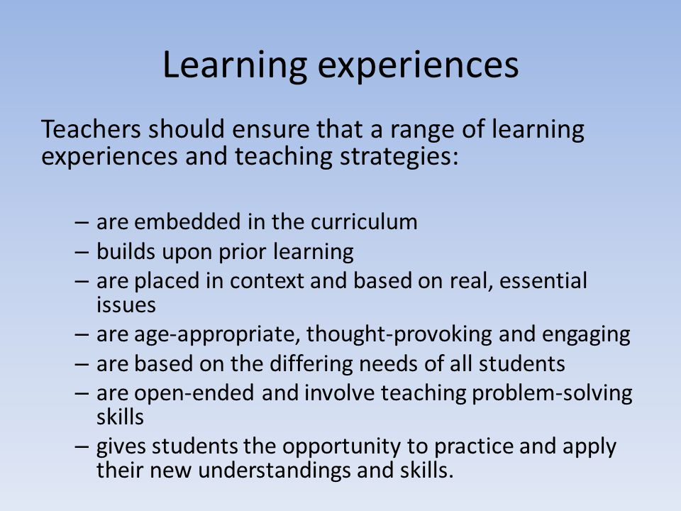 Learning experiences Teachers should ensure that a range of learning experiences and teaching strategies: – are embedded in the curriculum – builds up