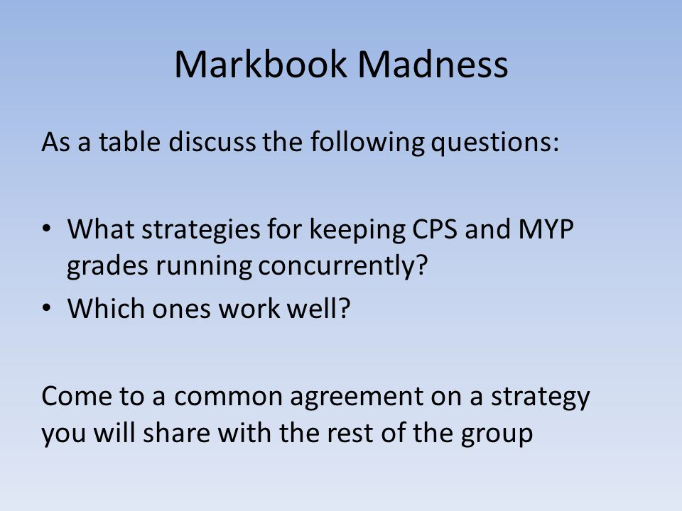 Markbook Madness As a table discuss the following questions: What strategies for keeping CPS and MYP grades running concurrently? Which ones work well
