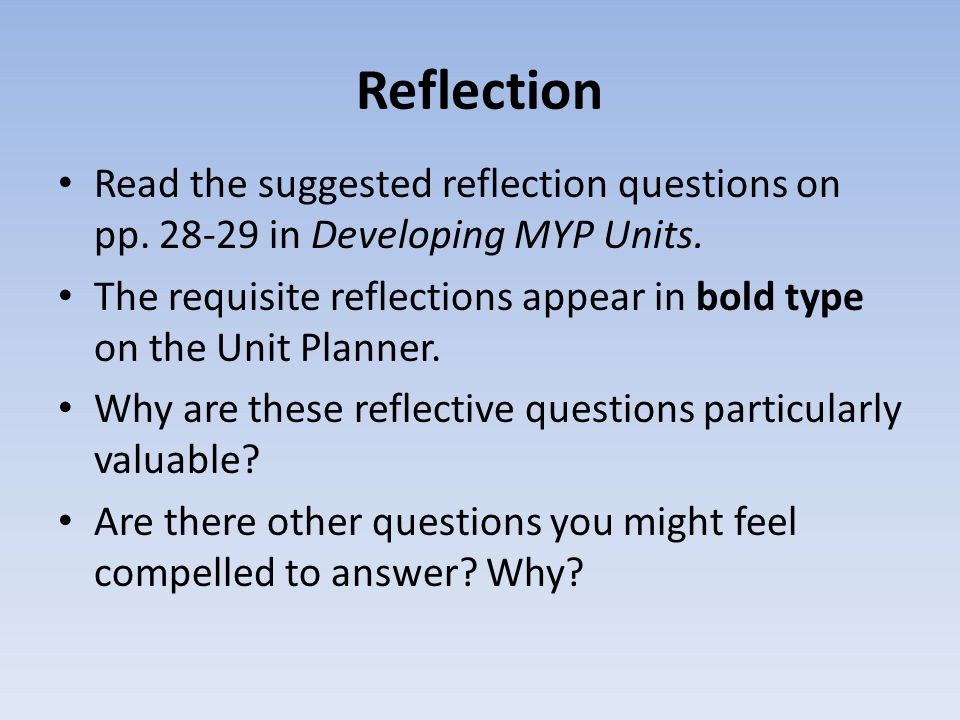 Reflection Read the suggested reflection questions on pp. 28-29 in Developing MYP Units. The requisite reflections appear in bold type on the Unit Pla