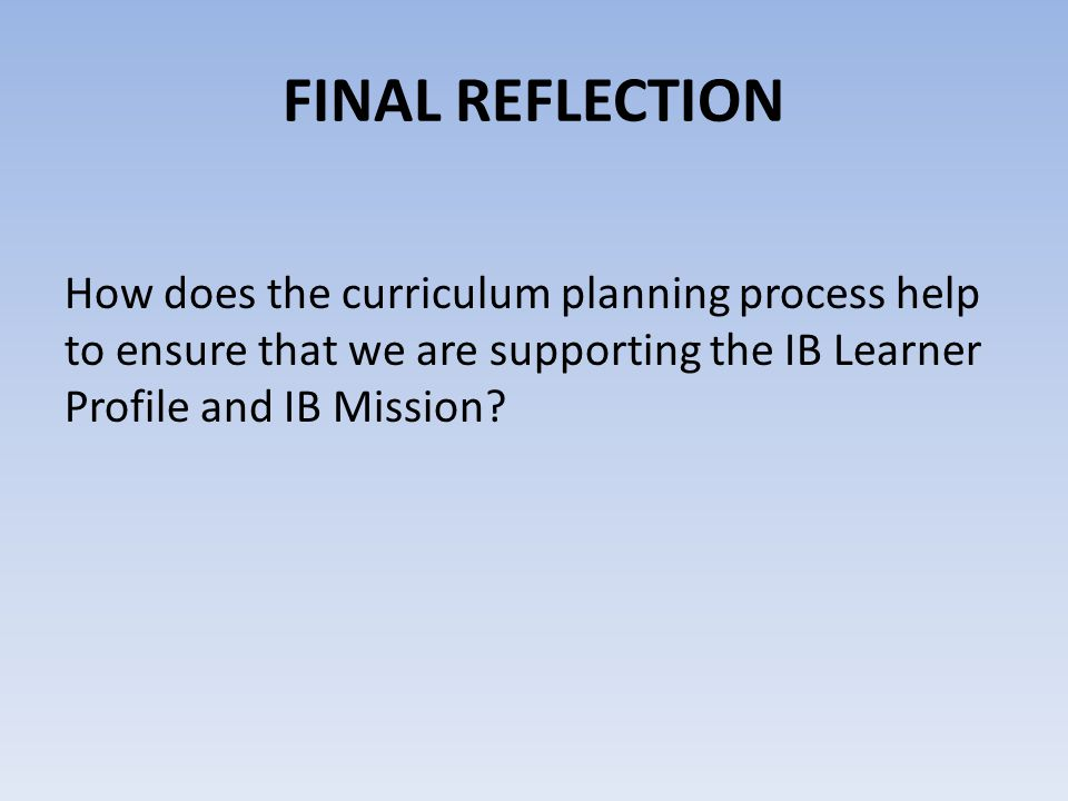 FINAL REFLECTION How does the curriculum planning process help to ensure that we are supporting the IB Learner Profile and IB Mission?