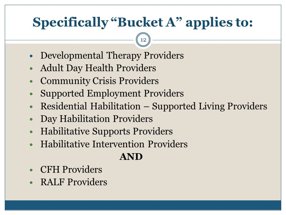 Specifically Bucket A applies to: 12  Developmental Therapy Providers  Adult Day Health Providers  Community Crisis Providers  Supported Employment Providers  Residential Habilitation – Supported Living Providers  Day Habilitation Providers  Habilitative Supports Providers  Habilitative Intervention Providers AND  CFH Providers  RALF Providers