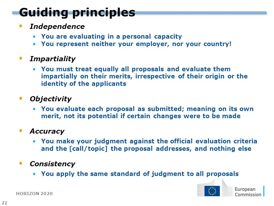 HORIZON 2020 11 Guiding principles  Independence You are evaluating in a personal capacity You represent neither your employer, nor your country!  I