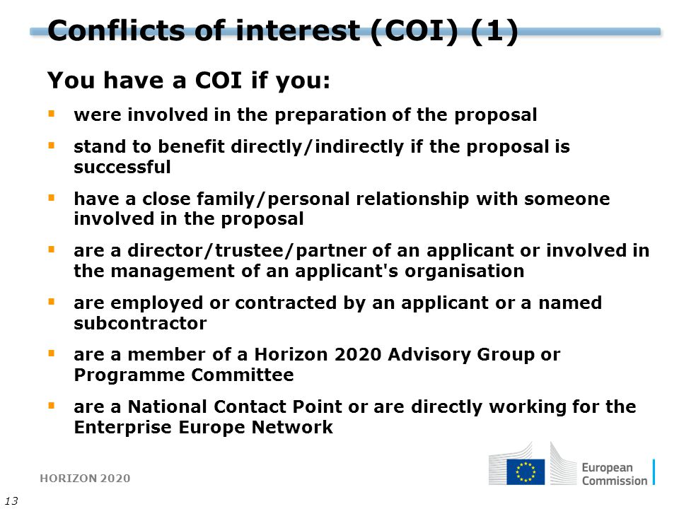 HORIZON 2020 13 Conflicts of interest (COI) (1) You have a COI if you:  were involved in the preparation of the proposal  stand to benefit directly/