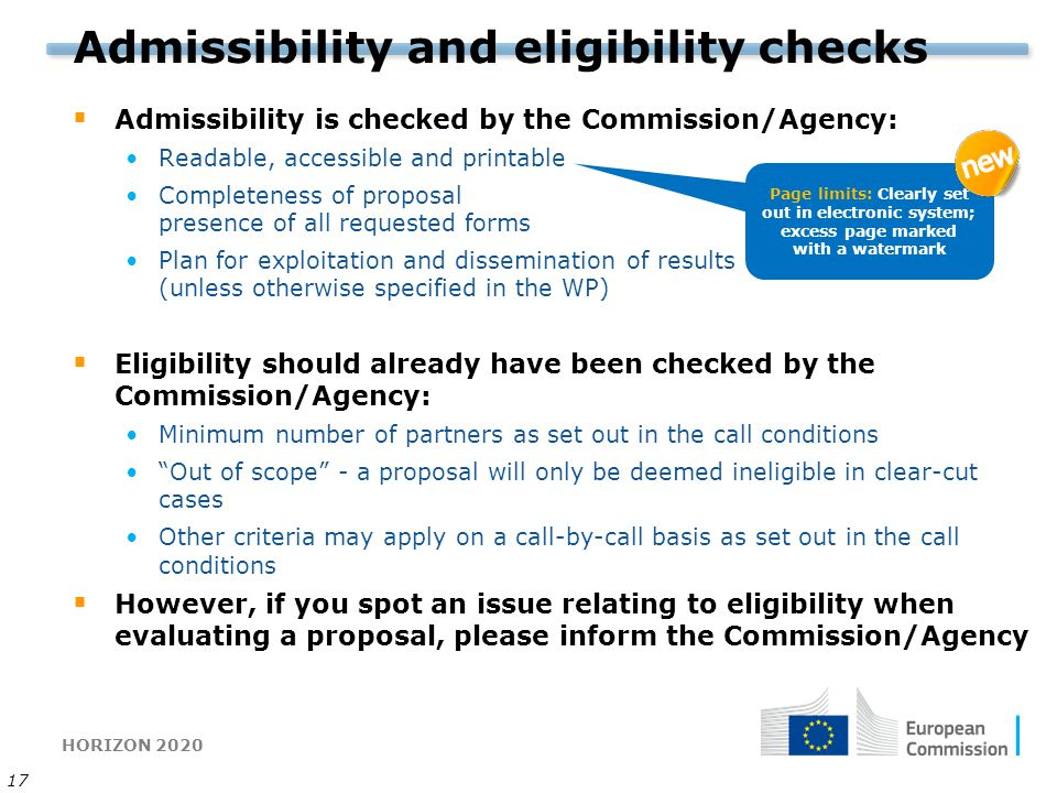 HORIZON 2020 17 Admissibility and eligibility checks  Admissibility is checked by the Commission/Agency: Readable, accessible and printable Completeness of proposal presence of all requested forms Plan for exploitation and dissemination of results (unless otherwise specified in the WP)  Eligibility should already have been checked by the Commission/Agency: Minimum number of partners as set out in the call conditions Out of scope - a proposal will only be deemed ineligible in clear-cut cases Other criteria may apply on a call-by-call basis as set out in the call conditions  However, if you spot an issue relating to eligibility when evaluating a proposal, please inform the Commission/Agency Page limits: Clearly set out in electronic system; excess page marked with a watermark