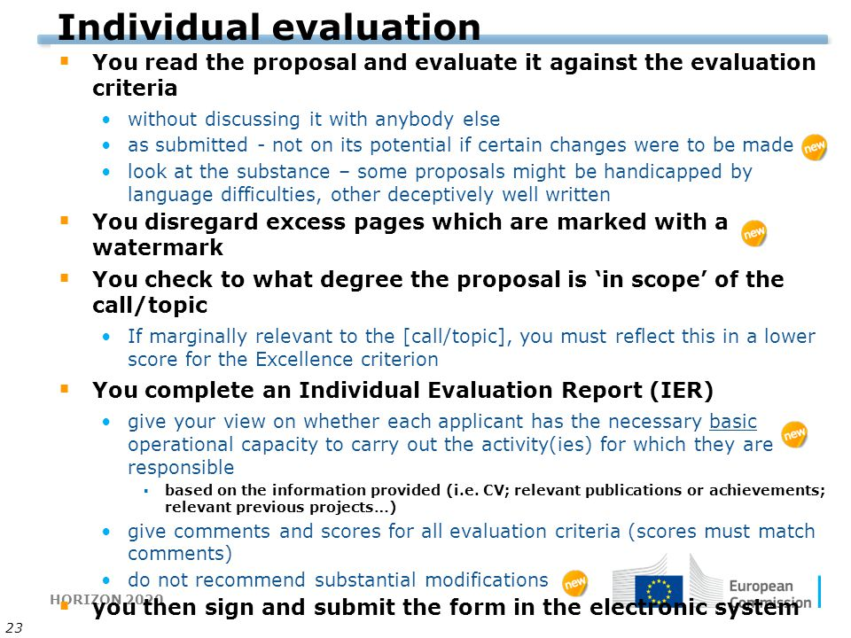 HORIZON 2020 23 Individual evaluation  You read the proposal and evaluate it against the evaluation criteria without discussing it with anybody else as submitted - not on its potential if certain changes were to be made look at the substance – some proposals might be handicapped by language difficulties, other deceptively well written  You disregard excess pages which are marked with a watermark  You check to what degree the proposal is 'in scope' of the call/topic If marginally relevant to the [call/topic], you must reflect this in a lower score for the Excellence criterion  You complete an Individual Evaluation Report (IER) give your view on whether each applicant has the necessary basic operational capacity to carry out the activity(ies) for which they are responsible ▪based on the information provided (i.e.