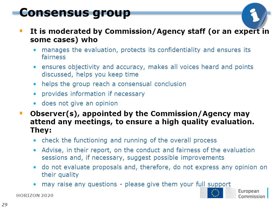HORIZON 2020 29 Consensus group  It is moderated by Commission/Agency staff (or an expert in some cases) who manages the evaluation, protects its confidentiality and ensures its fairness ensures objectivity and accuracy, makes all voices heard and points discussed, helps you keep time helps the group reach a consensual conclusion provides information if necessary does not give an opinion  Observer(s), appointed by the Commission/Agency may attend any meetings, to ensure a high quality evaluation.