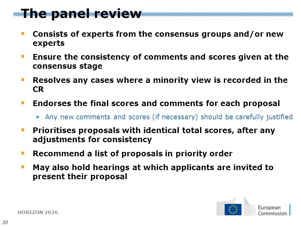 HORIZON 2020 30 The panel review  Consists of experts from the consensus groups and/or new experts  Ensure the consistency of comments and scores gi