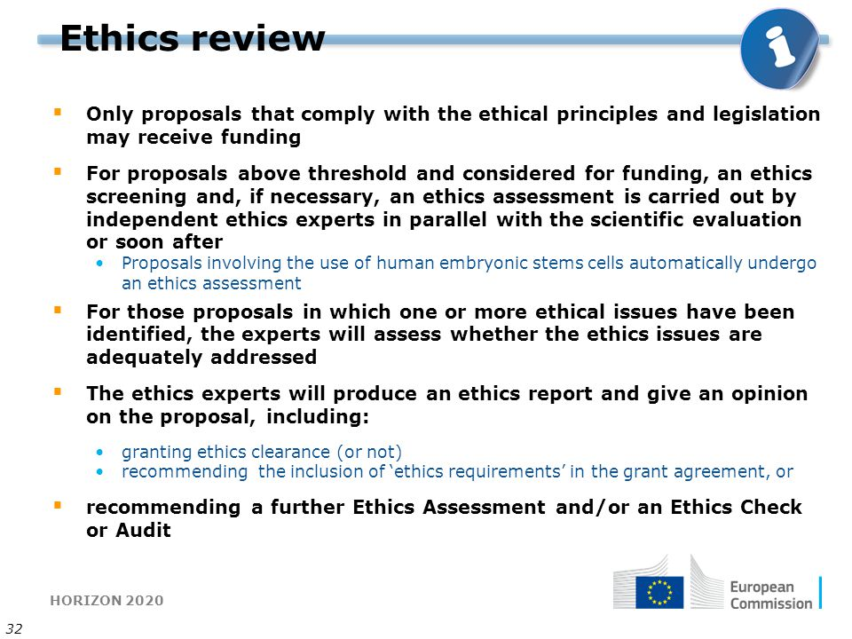 HORIZON 2020 32 Ethics review  Only proposals that comply with the ethical principles and legislation may receive funding  For proposals above threshold and considered for funding, an ethics screening and, if necessary, an ethics assessment is carried out by independent ethics experts in parallel with the scientific evaluation or soon after Proposals involving the use of human embryonic stems cells automatically undergo an ethics assessment  For those proposals in which one or more ethical issues have been identified, the experts will assess whether the ethics issues are adequately addressed  The ethics experts will produce an ethics report and give an opinion on the proposal, including: granting ethics clearance (or not) recommending the inclusion of 'ethics requirements' in the grant agreement, or  recommending a further Ethics Assessment and/or an Ethics Check or Audit