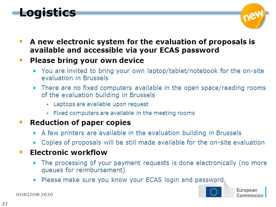 HORIZON 2020 33 Logistics  A new electronic system for the evaluation of proposals is available and accessible via your ECAS password  Please bring your own device You are invited to bring your own laptop/tablet/notebook for the on-site evaluation in Brussels There are no fixed computers available in the open space/reading rooms of the evaluation building in Brussels ▪Laptops are available upon request ▪Fixed computers are available in the meeting rooms  Reduction of paper copies A few printers are available in the evaluation building in Brussels Copies of proposals will be still made available for the on-site evaluation  Electronic workflow The processing of your payment requests is done electronically (no more queues for reimbursement) Please make sure you know your ECAS login and password