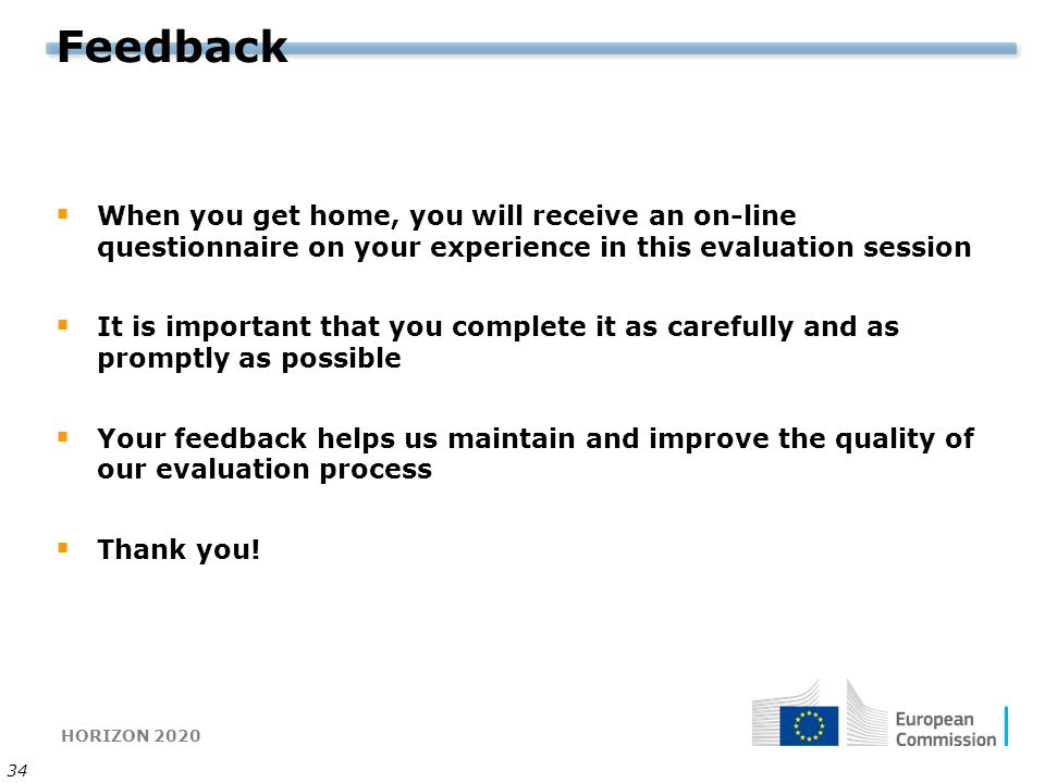 HORIZON 2020 34 Feedback  When you get home, you will receive an on-line questionnaire on your experience in this evaluation session  It is importan