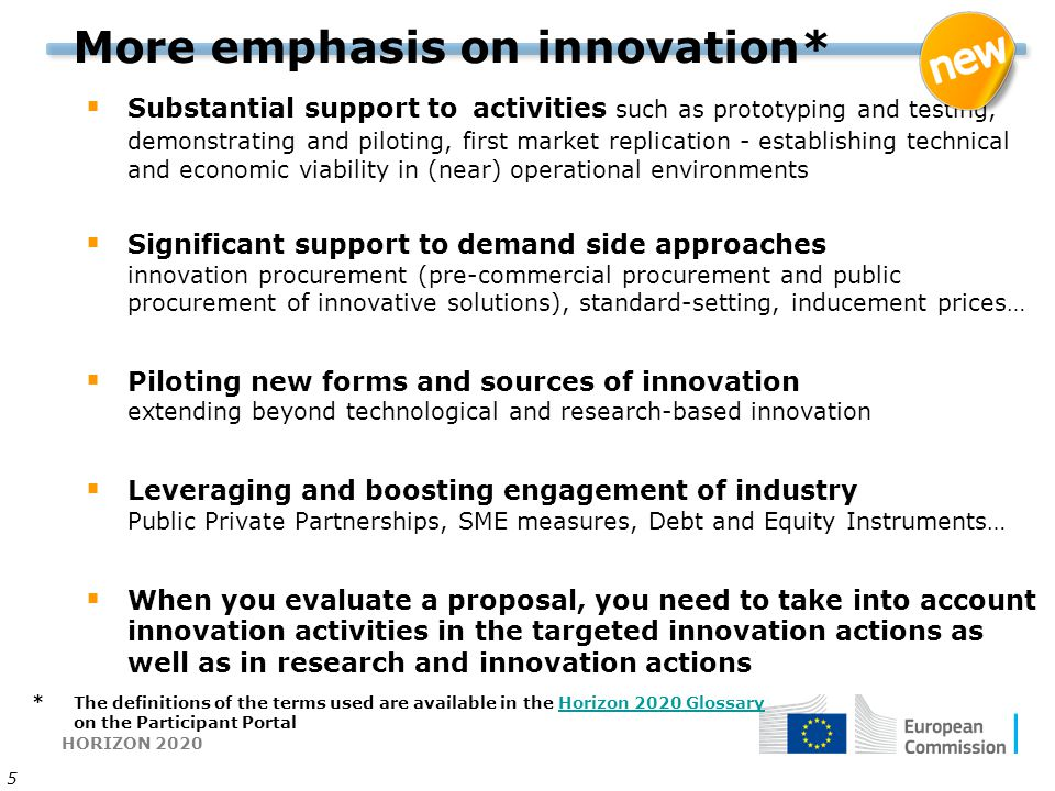 HORIZON 2020 5 More emphasis on innovation*  Substantial support to activities such as prototyping and testing, demonstrating and piloting, first market replication - establishing technical and economic viability in (near) operational environments  Significant support to demand side approaches innovation procurement (pre-commercial procurement and public procurement of innovative solutions), standard-setting, inducement prices…  Piloting new forms and sources of innovation extending beyond technological and research-based innovation  Leveraging and boosting engagement of industry Public Private Partnerships, SME measures, Debt and Equity Instruments…  When you evaluate a proposal, you need to take into account innovation activities in the targeted innovation actions as well as in research and innovation actions * The definitions of the terms used are available in the Horizon 2020 Glossary on the Participant Portal