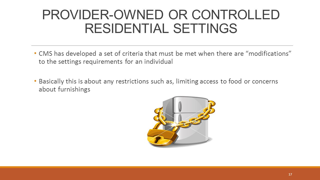 PROVIDER-OWNED OR CONTROLLED RESIDENTIAL SETTINGS CMS has developed a set of criteria that must be met when there are modifications to the settings requirements for an individual Basically this is about any restrictions such as, limiting access to food or concerns about furnishings 17