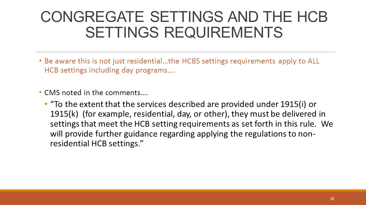 CONGREGATE SETTINGS AND THE HCB SETTINGS REQUIREMENTS Be aware this is not just residential…the HCBS settings requirements apply to ALL HCB settings including day programs….