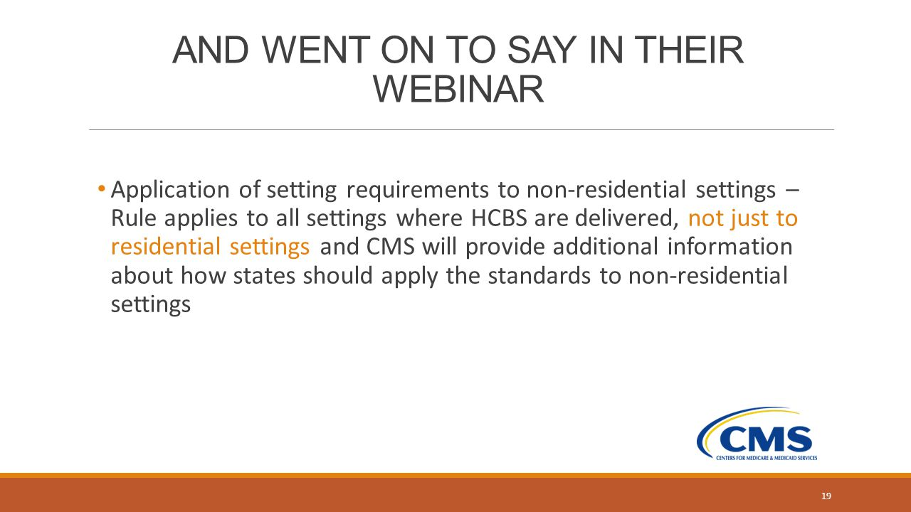 AND WENT ON TO SAY IN THEIR WEBINAR Application of setting requirements to non-residential settings – Rule applies to all settings where HCBS are delivered, not just to residential settings and CMS will provide additional information about how states should apply the standards to non-residential settings 19