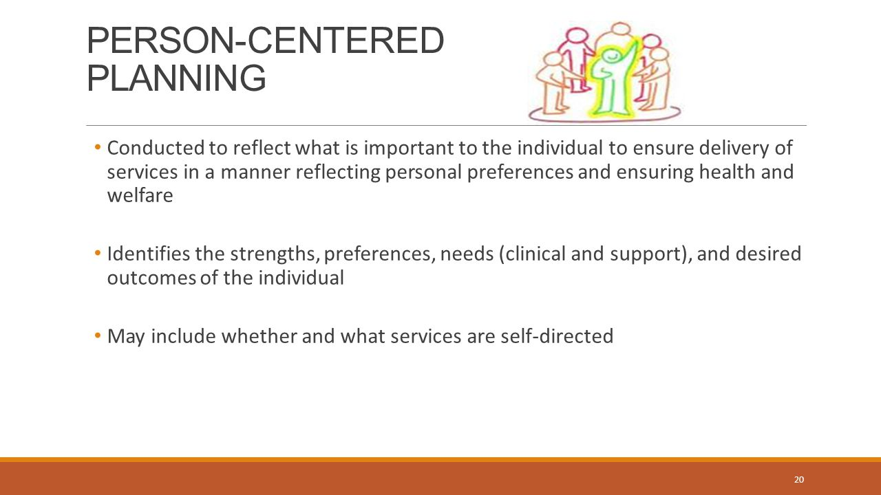 PERSON-CENTERED PLANNING 20 Conducted to reflect what is important to the individual to ensure delivery of services in a manner reflecting personal preferences and ensuring health and welfare Identifies the strengths, preferences, needs (clinical and support), and desired outcomes of the individual May include whether and what services are self-directed
