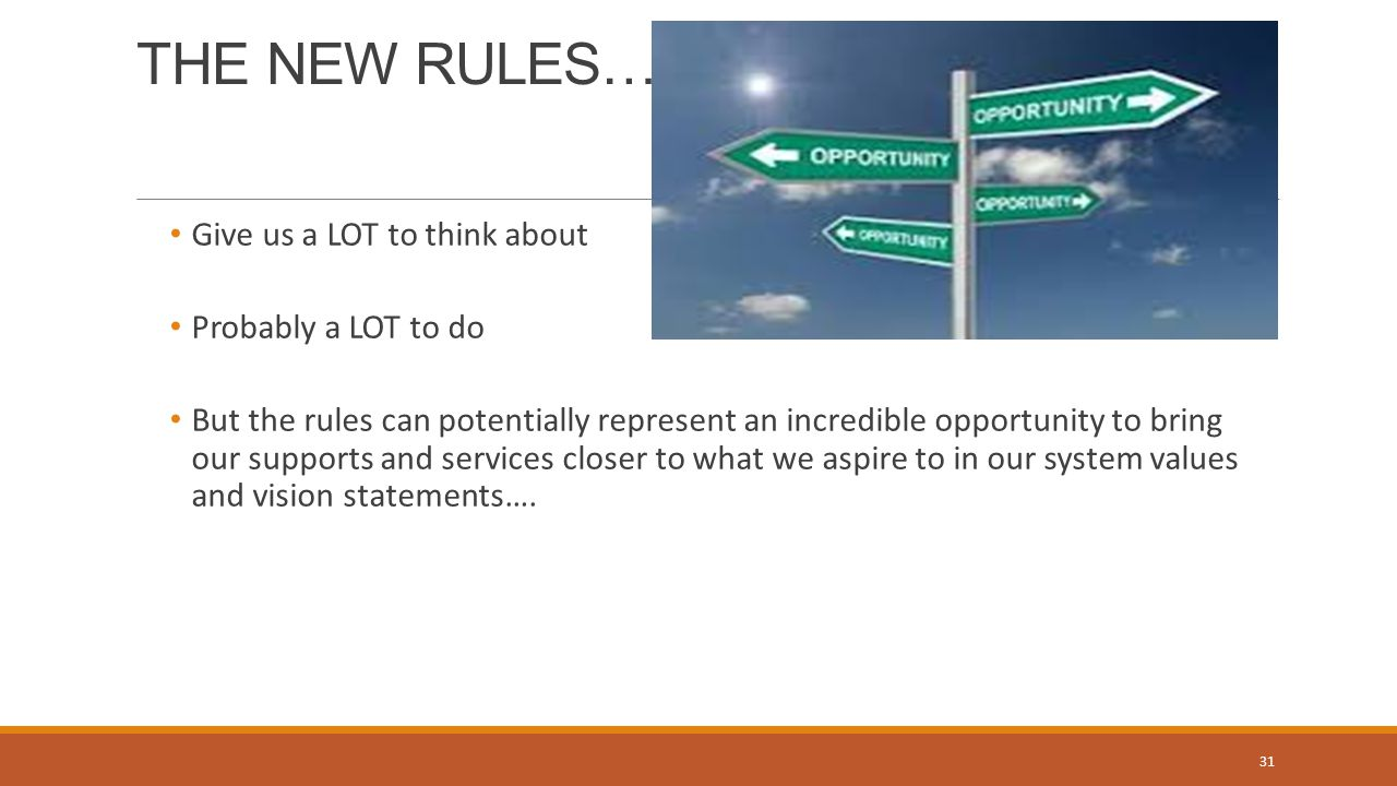 THE NEW RULES… Give us a LOT to think about Probably a LOT to do But the rules can potentially represent an incredible opportunity to bring our supports and services closer to what we aspire to in our system values and vision statements….