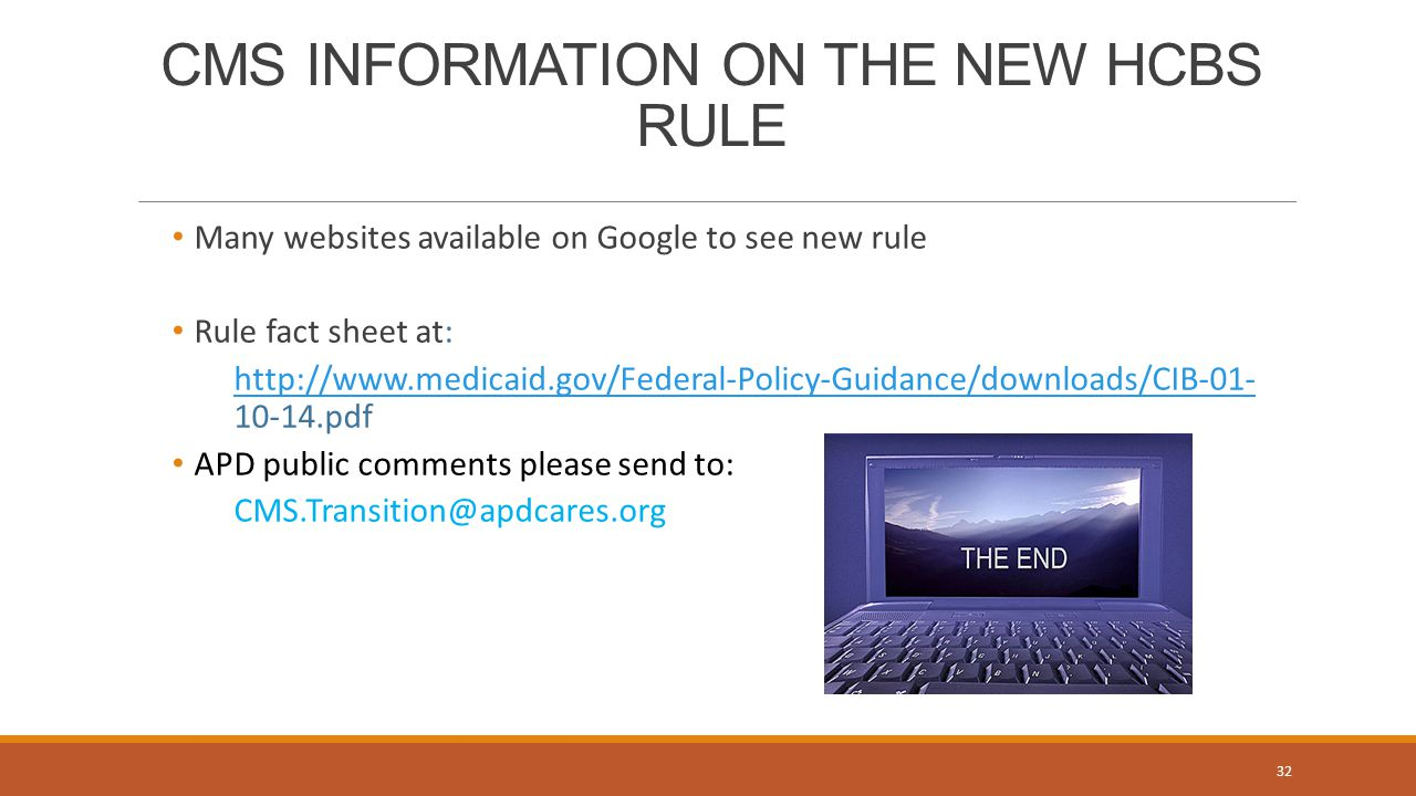 CMS INFORMATION ON THE NEW HCBS RULE Many websites available on Google to see new rule Rule fact sheet at: http://www.medicaid.gov/Federal-Policy-Guidance/downloads/CIB-01- http://www.medicaid.gov/Federal-Policy-Guidance/downloads/CIB-01- 10-14.pdf APD public comments please send to: CMS.Transition@apdcares.org 32