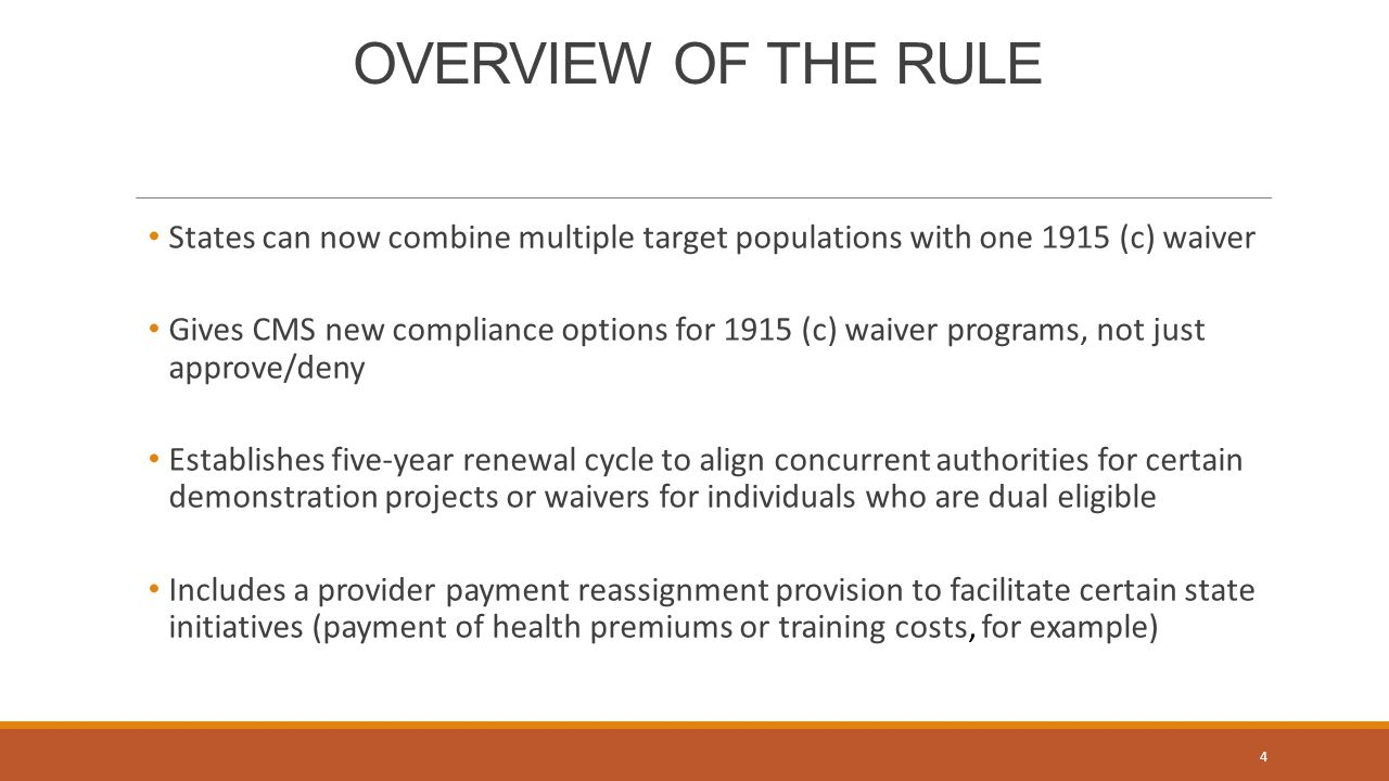 OVERVIEW OF THE RULE States can now combine multiple target populations with one 1915 (c) waiver Gives CMS new compliance options for 1915 (c) waiver programs, not just approve/deny Establishes five-year renewal cycle to align concurrent authorities for certain demonstration projects or waivers for individuals who are dual eligible Includes a provider payment reassignment provision to facilitate certain state initiatives (payment of health premiums or training costs, for example) 4