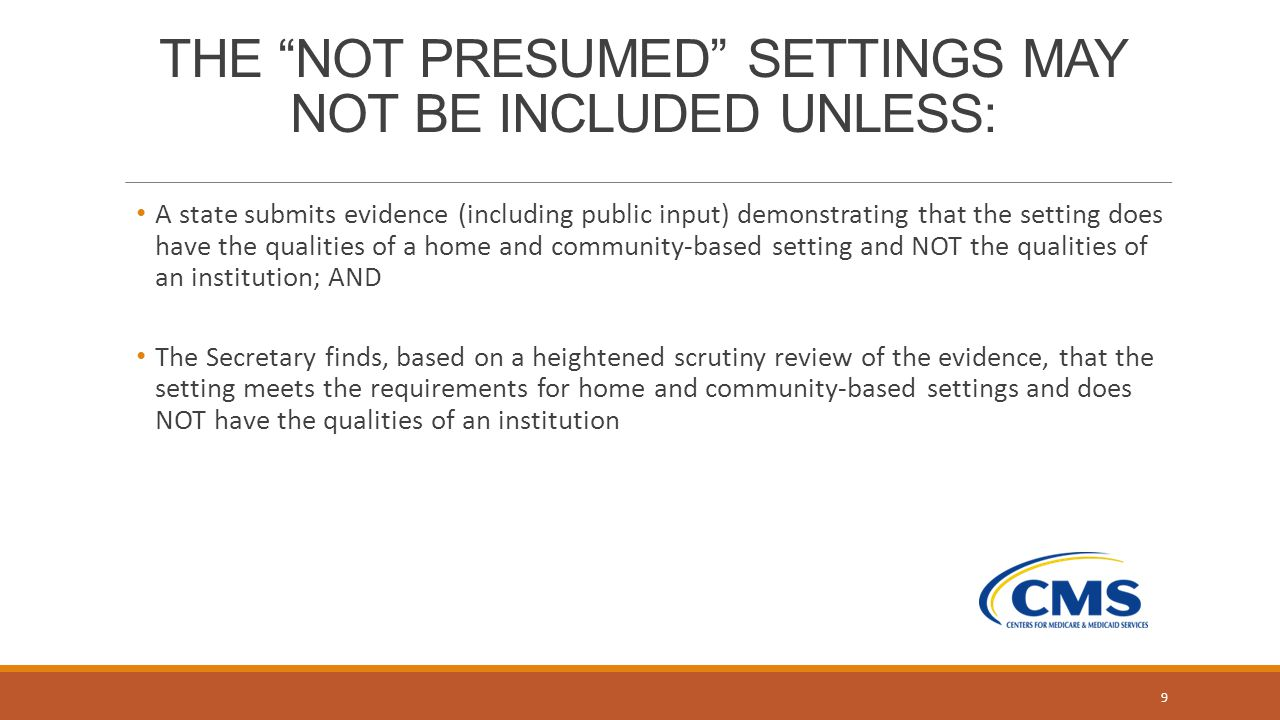 THE NOT PRESUMED SETTINGS MAY NOT BE INCLUDED UNLESS: A state submits evidence (including public input) demonstrating that the setting does have the qualities of a home and community-based setting and NOT the qualities of an institution; AND The Secretary finds, based on a heightened scrutiny review of the evidence, that the setting meets the requirements for home and community-based settings and does NOT have the qualities of an institution 9