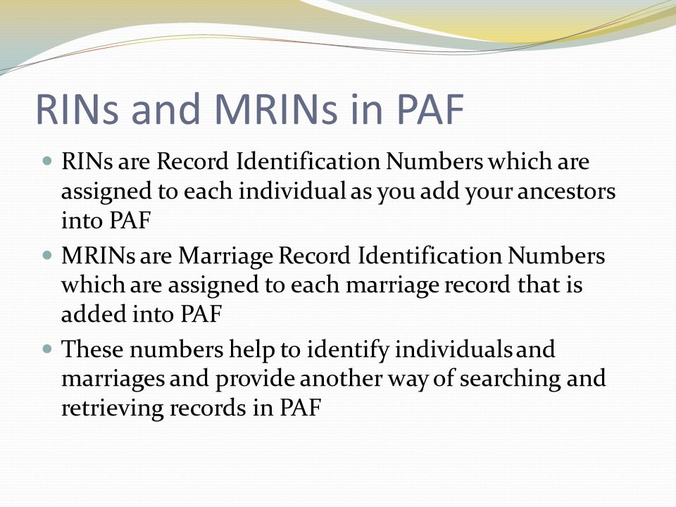 RINs and MRINs in PAF RINs are Record Identification Numbers which are assigned to each individual as you add your ancestors into PAF MRINs are Marria