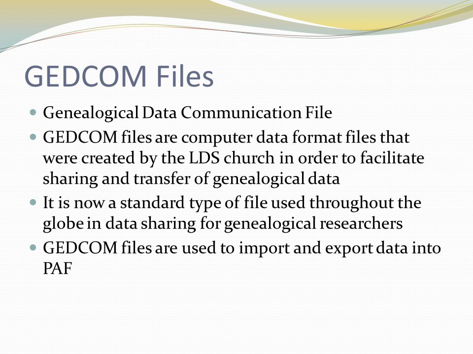 GEDCOM Files Genealogical Data Communication File GEDCOM files are computer data format files that were created by the LDS church in order to facilitate sharing and transfer of genealogical data It is now a standard type of file used throughout the globe in data sharing for genealogical researchers GEDCOM files are used to import and export data into PAF