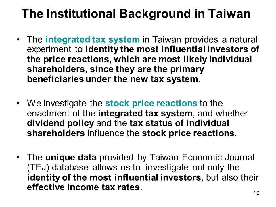 The Institutional Background in Taiwan The integrated tax system in Taiwan provides a natural experiment to identity the most influential investors of the price reactions, which are most likely individual shareholders, since they are the primary beneficiaries under the new tax system.