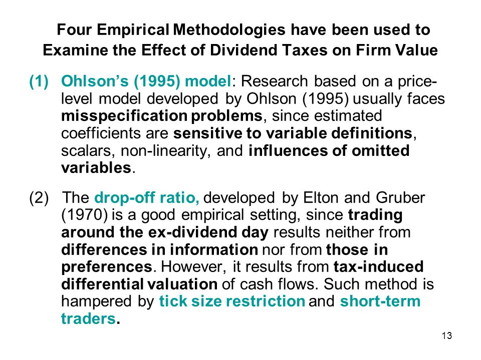 Four Empirical Methodologies have been used to Examine the Effect of Dividend Taxes on Firm Value (1)Ohlson's (1995) model: Research based on a price- level model developed by Ohlson (1995) usually faces misspecification problems, since estimated coefficients are sensitive to variable definitions, scalars, non-linearity, and influences of omitted variables.