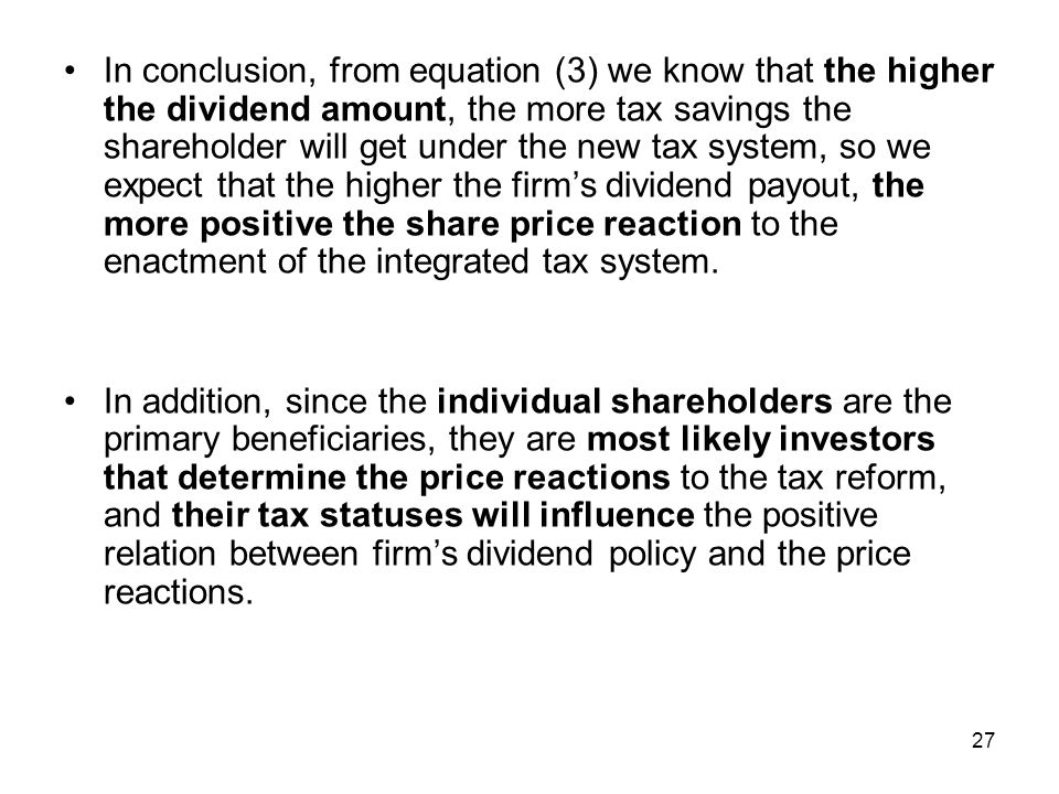 In conclusion, from equation (3) we know that the higher the dividend amount, the more tax savings the shareholder will get under the new tax system, so we expect that the higher the firm's dividend payout, the more positive the share price reaction to the enactment of the integrated tax system.