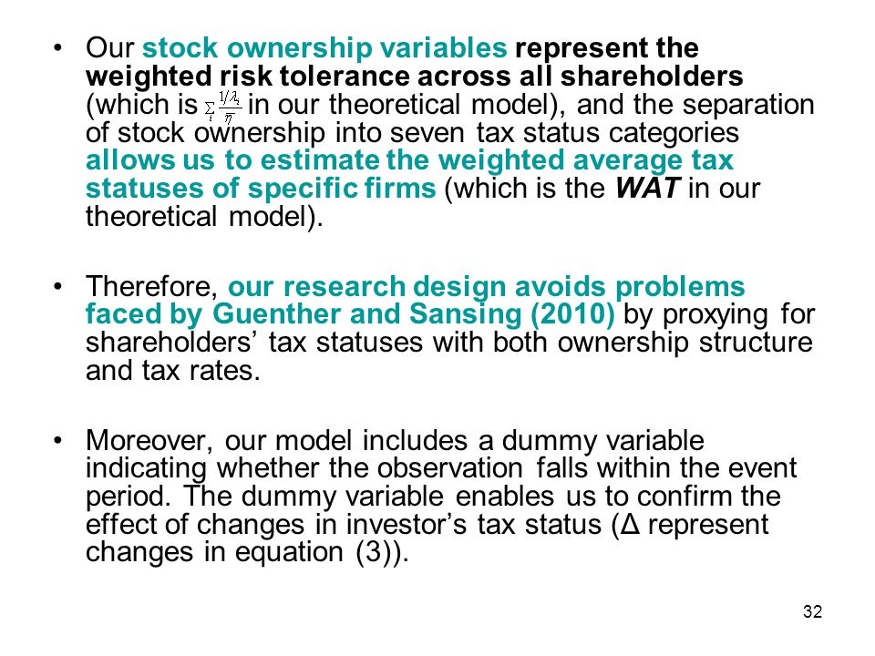 Our stock ownership variables represent the weighted risk tolerance across all shareholders (which is in our theoretical model), and the separation of stock ownership into seven tax status categories allows us to estimate the weighted average tax statuses of specific firms (which is the WAT in our theoretical model).