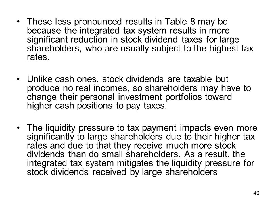 These less pronounced results in Table 8 may be because the integrated tax system results in more significant reduction in stock dividend taxes for large shareholders, who are usually subject to the highest tax rates.