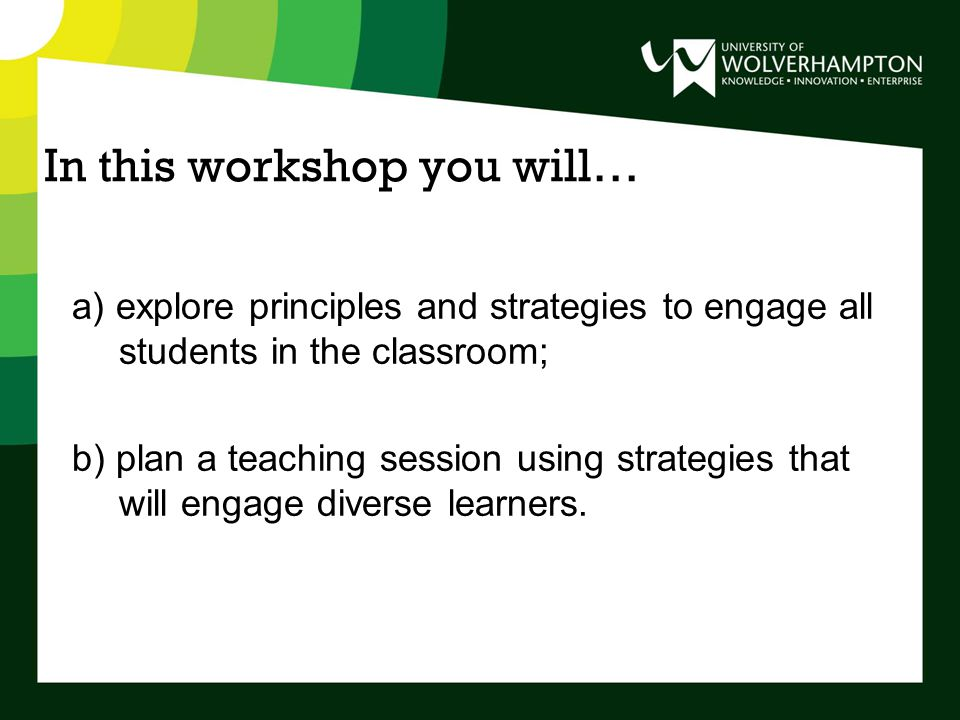In this workshop you will… a) explore principles and strategies to engage all students in the classroom; b) plan a teaching session using strategies that will engage diverse learners.