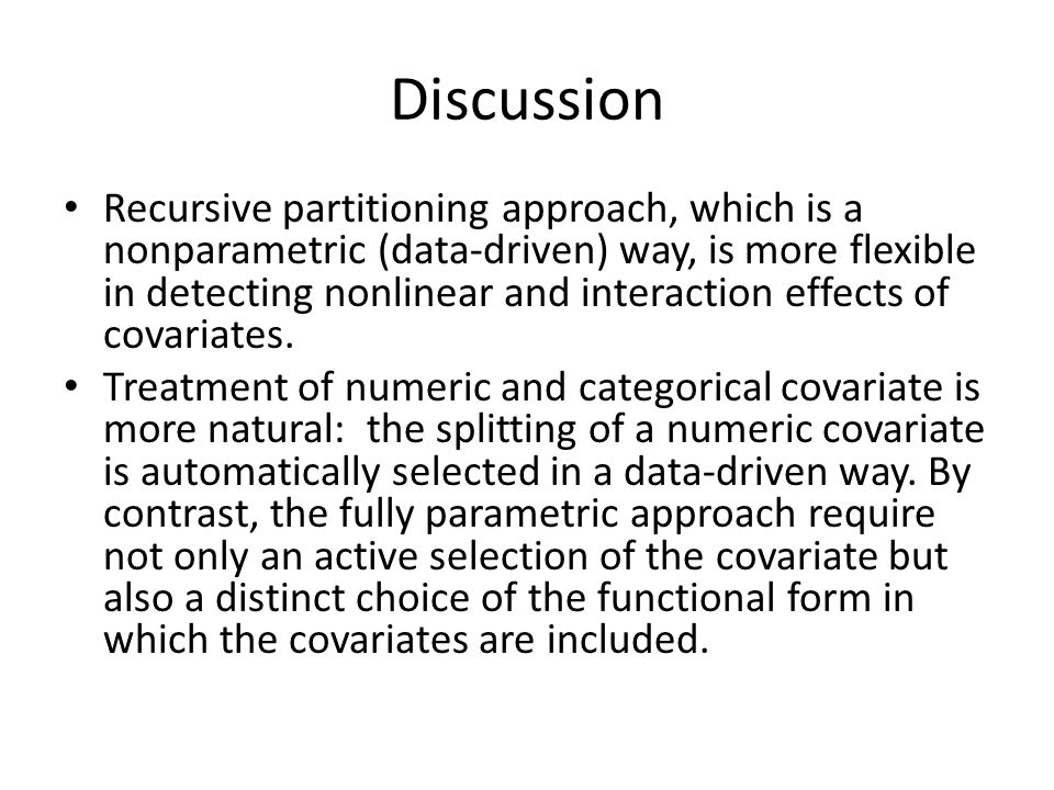 Discussion Recursive partitioning approach, which is a nonparametric (data-driven) way, is more flexible in detecting nonlinear and interaction effects of covariates.
