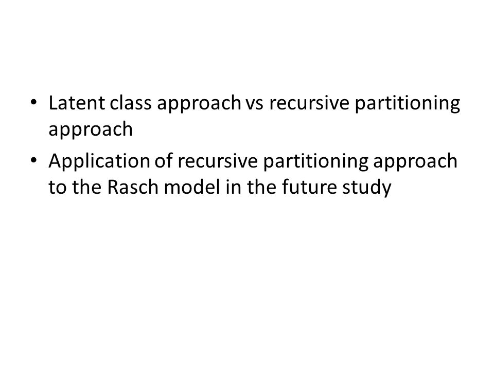 Latent class approach vs recursive partitioning approach Application of recursive partitioning approach to the Rasch model in the future study