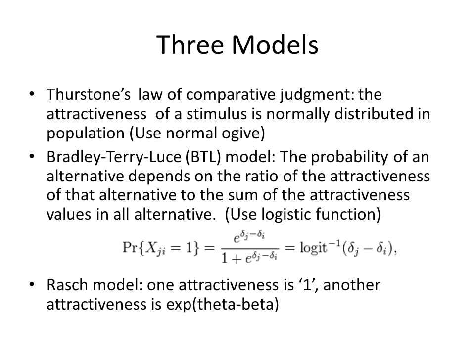 Three Models Thurstone's law of comparative judgment: the attractiveness of a stimulus is normally distributed in population (Use normal ogive) Bradley-Terry-Luce (BTL) model: The probability of an alternative depends on the ratio of the attractiveness of that alternative to the sum of the attractiveness values in all alternative.