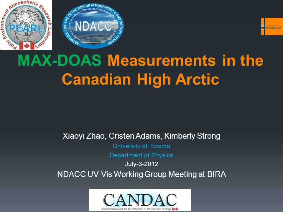 MAX-DOAS Measurements in the Canadian High Arctic Xiaoyi Zhao, Cristen Adams, Kimberly Strong University of Toronto Department of Physics July-3-2012 NDACC UV-Vis Working Group Meeting at BIRA