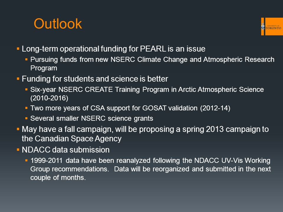 Outlook  Long-term operational funding for PEARL is an issue  Pursuing funds from new NSERC Climate Change and Atmospheric Research Program  Funding for students and science is better  Six-year NSERC CREATE Training Program in Arctic Atmospheric Science (2010-2016)  Two more years of CSA support for GOSAT validation (2012-14)  Several smaller NSERC science grants  May have a fall campaign, will be proposing a spring 2013 campaign to the Canadian Space Agency  NDACC data submission  1999-2011 data have been reanalyzed following the NDACC UV-Vis Working Group recommendations.